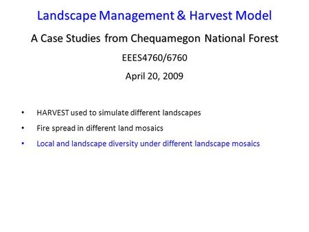 Landscape Management & Harvest Model A Case Studies from Chequamegon National Forest EEES4760/6760 April 20, 2009 HARVEST used to simulate different landscapes.