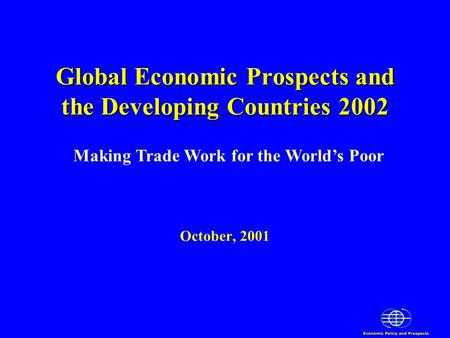 Global Economic Prospects and the Developing Countries 2002 Global Economic Prospects and the Developing Countries 2002 October, 2001 Making Trade Work.