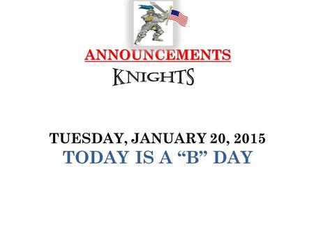 "ANNOUNCEMENTS ANNOUNCEMENTS TUESDAY, JANUARY 20, 2015 TODAY IS A ""B"" DAY."