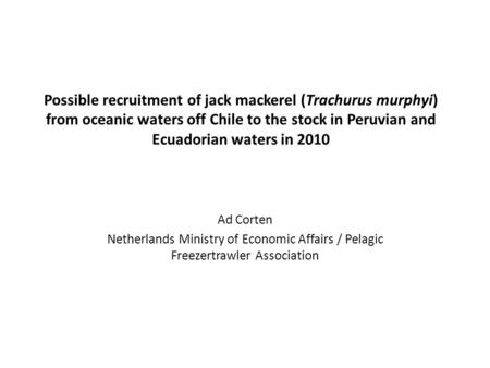 Possible recruitment of jack mackerel (Trachurus murphyi) from oceanic waters off Chile to the stock in Peruvian and Ecuadorian waters in 2010 Ad Corten.