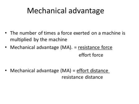 Mechanical advantage The number of times a force exerted on a machine is multiplied by the machine Mechanical advantage (MA). = resistance force effort.