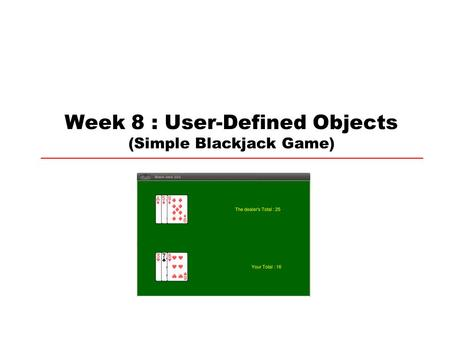 Week 8 : User-Defined Objects (Simple Blackjack Game)