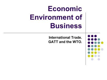 Economic Environment of Business International Trade. GATT and the WTO.