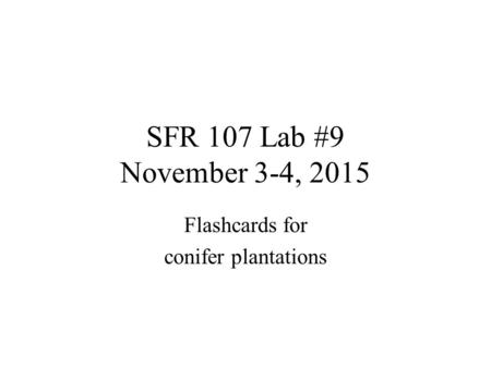SFR 107 Lab #9 November 3-4, 2015 Flashcards for conifer plantations.