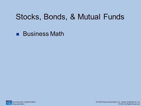 Business Math, Eighth Edition Cleaves/Hobbs © 2009 Pearson Education, Inc. Upper Saddle River, NJ 07458 All Rights Reserved Stocks, Bonds, & Mutual Funds.