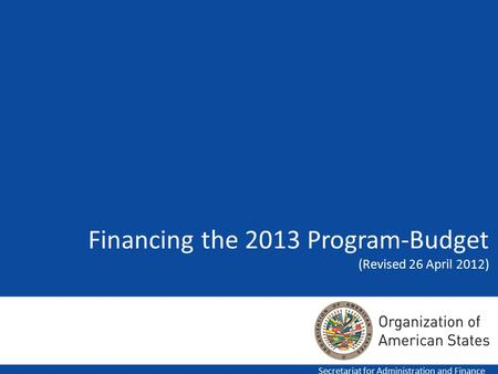 Financing the 2013 Program-Budget (Revised 26 April 2012) Secretariat for Administration and Finance.