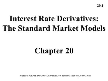 Options, Futures, and Other Derivatives, 4th edition © 1999 by John C. Hull 20.1 Interest Rate Derivatives: The Standard Market Models Chapter 20.
