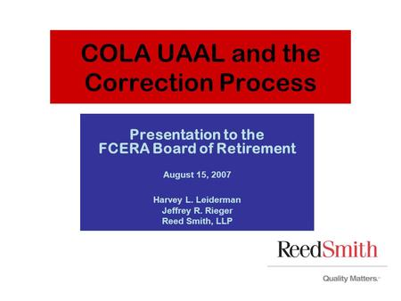 COLA UAAL and the Correction Process Presentation to the FCERA Board of Retirement August 15, 2007 Harvey L. Leiderman Jeffrey R. Rieger Reed Smith, LLP.