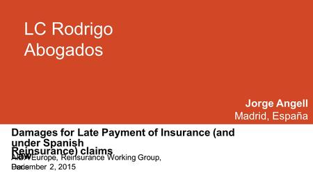 LC Rodrigo Abogados Damages for Late Payment of Insurance (and Reinsurance) claims Jorge Angell Madrid, España under Spanish Law December 2, 2015 AIDA.