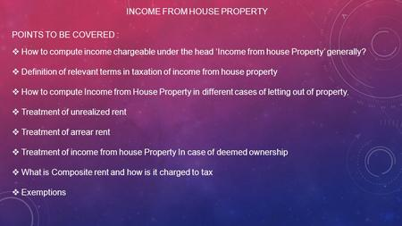 INCOME FROM HOUSE PROPERTY POINTS TO BE COVERED :  How to compute income chargeable under the head 'Income from house Property' generally?  Definition.