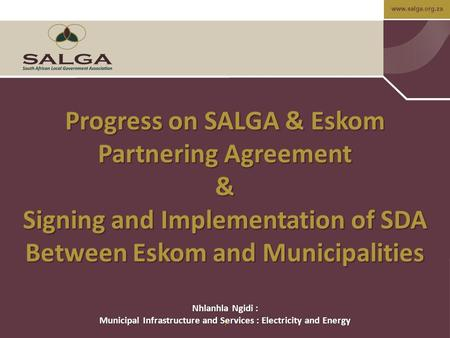 Www.salga.org.za 1 Progress on SALGA & Eskom Partnering Agreement & Signing and Implementation of SDA Between Eskom and Municipalities Nhlanhla Ngidi :