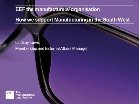 Lindsay Lewis Membership and External Affairs Manager EEF the manufacturers' organisation How we support Manufacturing in the South West.