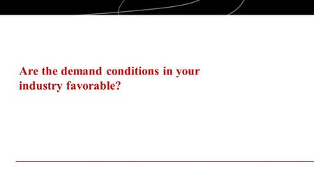 Are the demand conditions in your industry favorable?