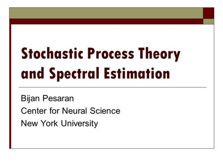 Stochastic Process Theory and Spectral Estimation Bijan Pesaran Center for Neural Science New York University.