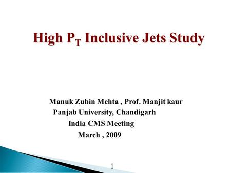 High P T Inclusive Jets Study High P T Inclusive Jets Study Manuk Zubin Mehta, Prof. Manjit kaur Panjab University, Chandigarh India CMS Meeting March,
