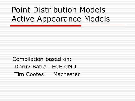 Point Distribution Models Active Appearance Models Compilation based on: Dhruv Batra ECE CMU Tim Cootes Machester.