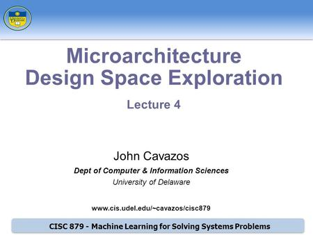 CISC 879 - Machine Learning for Solving Systems Problems Microarchitecture Design Space Exploration Lecture 4 John Cavazos Dept of Computer & Information.