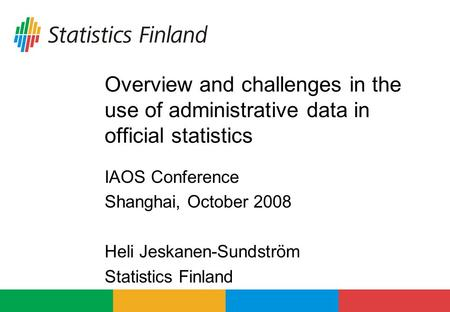 Overview and challenges in the use of administrative data in official statistics IAOS Conference Shanghai, October 2008 Heli Jeskanen-Sundström Statistics.