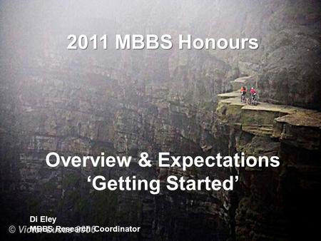 2011 MBBS Honours Overview & Expectations 'Getting Started' Di Eley MBBS Research Coordinator.