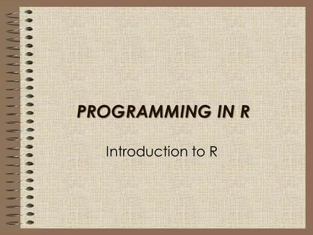 PROGRAMMING IN R Introduction to R. In this session I will: Introduce you to the R program and windows Show how to install R Write basic programs in R.