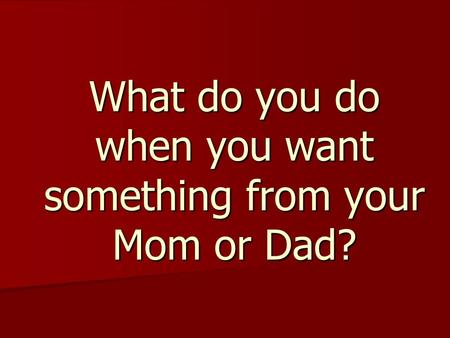What do you do when you want something from your Mom or Dad?