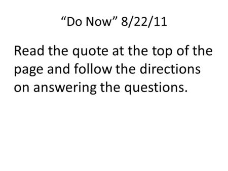 """Do Now"" 8/22/11 Read the quote at the top of the page and follow the directions on answering the questions."