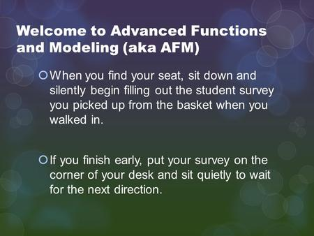 Welcome to Advanced Functions and Modeling (aka AFM)  When you find your seat, sit down and silently begin filling out the student survey you picked up.