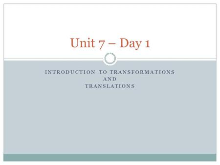 INTRODUCTION TO TRANSFORMATIONS AND TRANSLATIONS Unit 7 – Day 1.