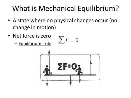 What is Mechanical Equilibrium? A state where no physical changes occur (no change in motion) Net force is zero – Equilibrium rule: