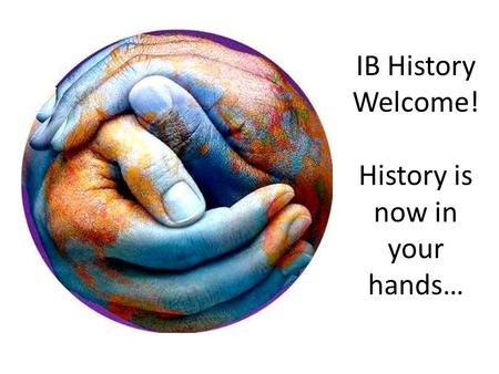 IB History Welcome! History is now in your hands….
