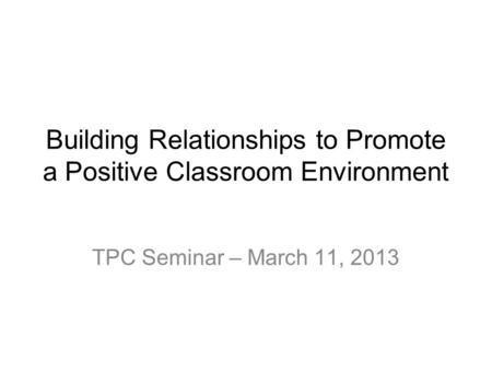 Building Relationships to Promote a Positive Classroom Environment TPC Seminar – March 11, 2013.