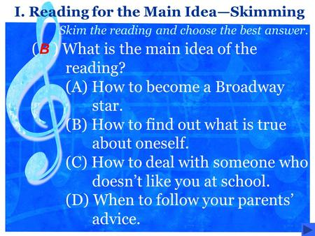 ( ) What is the main idea of the reading? (A) How to become a Broadway star. (B) How to find out what is true about oneself. (C) How to deal with someone.