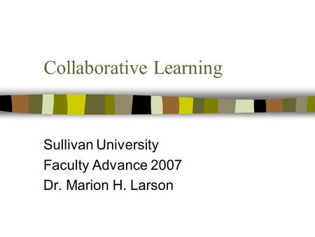 Collaborative Learning Sullivan University Faculty Advance 2007 Dr. Marion H. Larson.