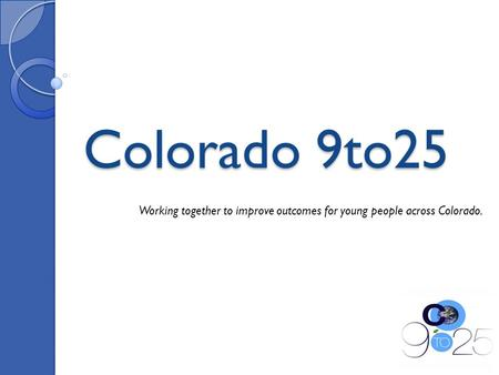 Colorado 9to25 Working together to improve outcomes for young people across Colorado.