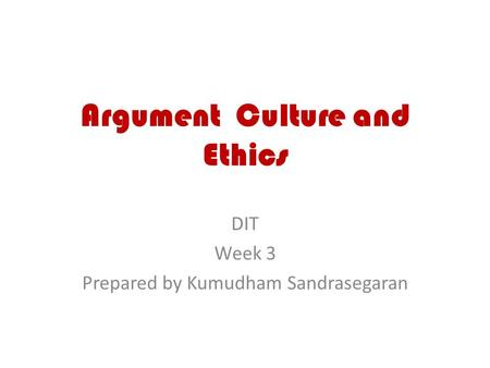 Argument Culture and Ethics DIT Week 3 Prepared by Kumudham Sandrasegaran.