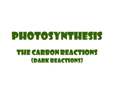 Photosynthesis The carbon reactions (Dark Reactions)