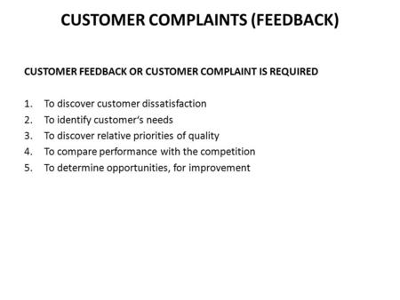 CUSTOMER COMPLAINTS (FEEDBACK) CUSTOMER FEEDBACK OR CUSTOMER COMPLAINT IS REQUIRED 1.To discover customer dissatisfaction 2.To identify customer's needs.