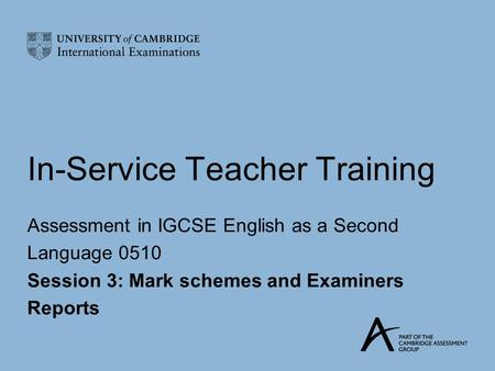 In-Service Teacher Training Assessment in IGCSE English as a Second Language 0510 Session 3: Mark schemes and Examiners Reports.