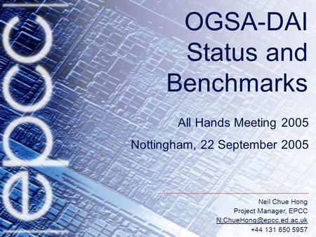 Neil Chue Hong Project Manager, EPCC +44 131 650 5957 OGSA-DAI Status and Benchmarks All Hands Meeting 2005 Nottingham, 22 September.