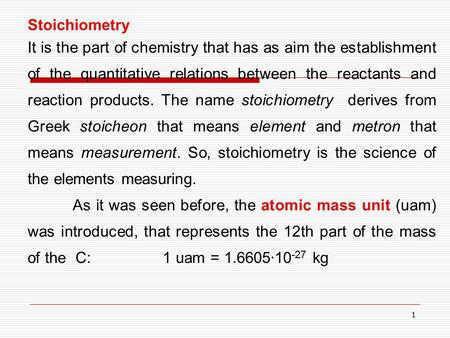 1 Stoichiometry It is the part of chemistry that has as aim the establishment of the quantitative relations between the reactants and reaction products.