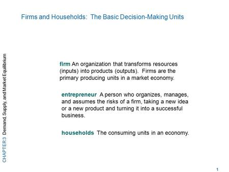 CHAPTER 3 Demand, Supply, and Market Equilibrium 1 Firms and Households: The Basic Decision-Making Units firm An organization that transforms resources.