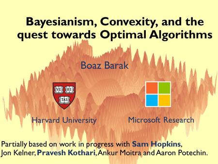 Bayesianism, Convexity, and the quest towards Optimal Algorithms Boaz Barak Harvard University Microsoft Research Partially based on work in progress with.