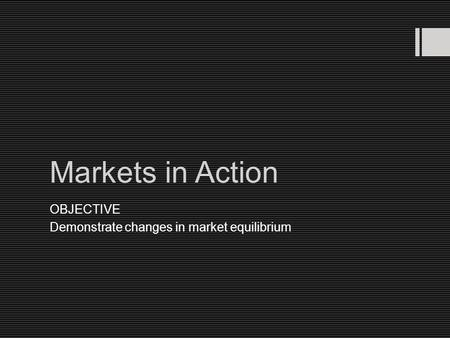 Markets in Action OBJECTIVE Demonstrate changes in market equilibrium.