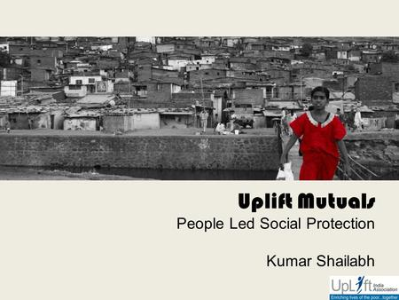 Uplift Mutuals People Led Social Protection Kumar Shailabh.