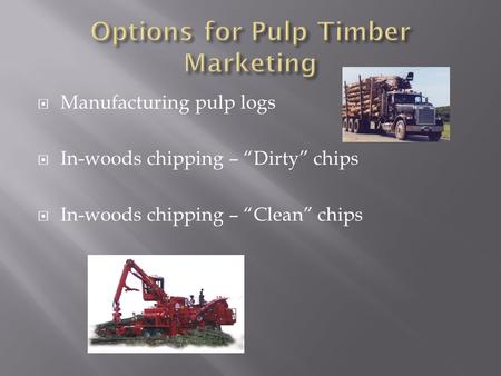 " Manufacturing pulp logs  In-woods chipping – ""Dirty"" chips  In-woods chipping – ""Clean"" chips."