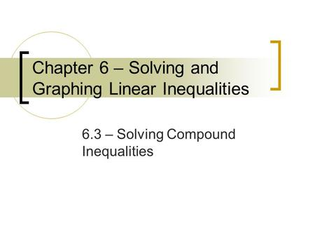Chapter 6 – Solving and Graphing Linear Inequalities 6.3 – Solving Compound Inequalities.