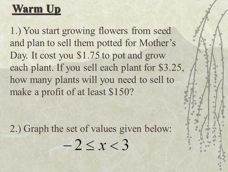 Warm Up 1.) You start growing flowers from seed and plan to sell them potted for Mother's Day. It cost you $1.75 to pot and grow each plant. If you sell.