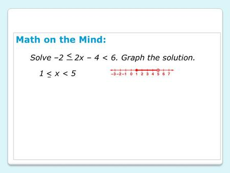 Math on the Mind: Solve –2 2x – 4 < 6. Graph the solution. < 1 x < 5 <