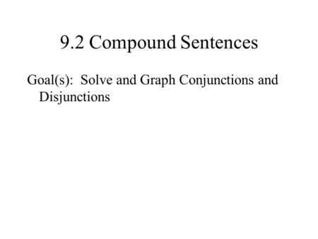 9.2 Compound Sentences Goal(s): Solve and Graph Conjunctions and Disjunctions.