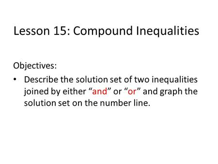 "Lesson 15: Compound Inequalities Objectives: Describe the solution set of two inequalities joined by either ""and"" or ""or"" and graph the solution set on."
